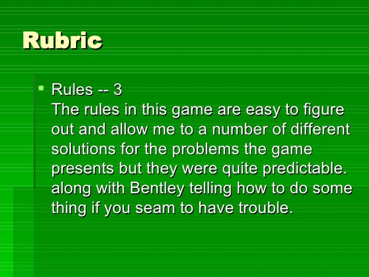 Rubric <ul><li>Rules -- 3 The rules in this game are easy to figure out and allow me to a number of different solutions fo...