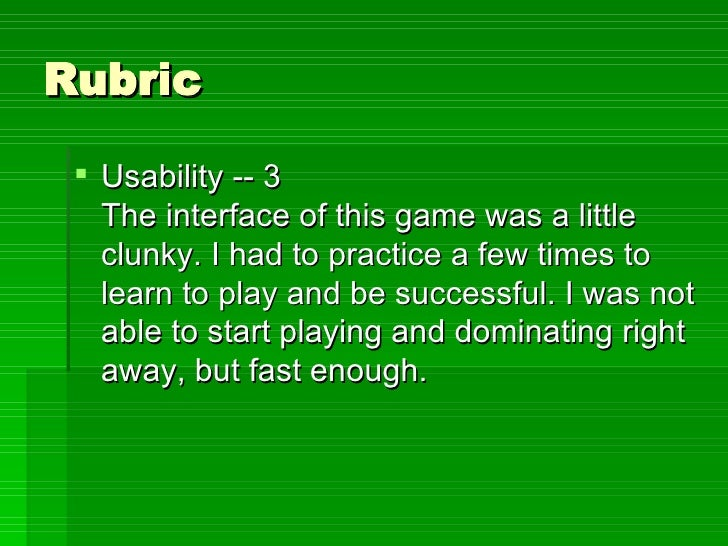 Rubric <ul><li>Usability -- 3 The interface of this game was a little clunky. I had to practice a few times to learn to pl...