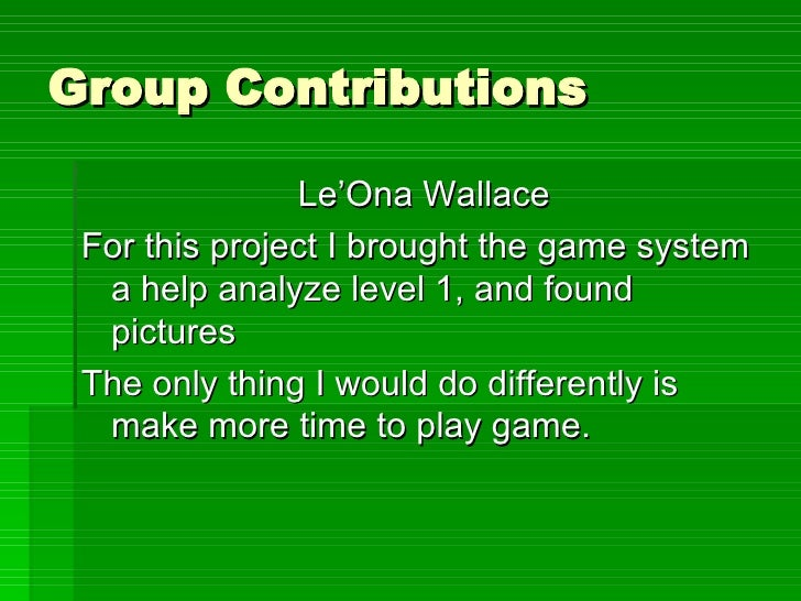 Group Contributions <ul><li>Le'Ona Wallace </li></ul><ul><li>For this project I brought the game system a help analyze lev...