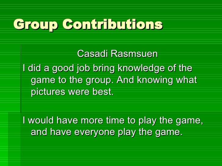 Group Contributions <ul><li>Casadi Rasmsuen </li></ul><ul><li>I did a good job bring knowledge of the game to the group. A...