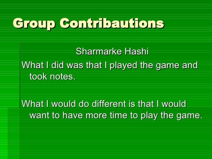 Group Contribautions <ul><li>Sharmarke Hashi </li></ul><ul><li>What I did was that I played the game and took notes. </li>...