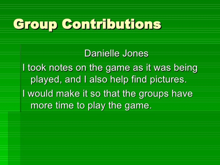 Group Contributions <ul><li>Danielle Jones </li></ul><ul><li>I took notes on the game as it was being played, and I also h...
