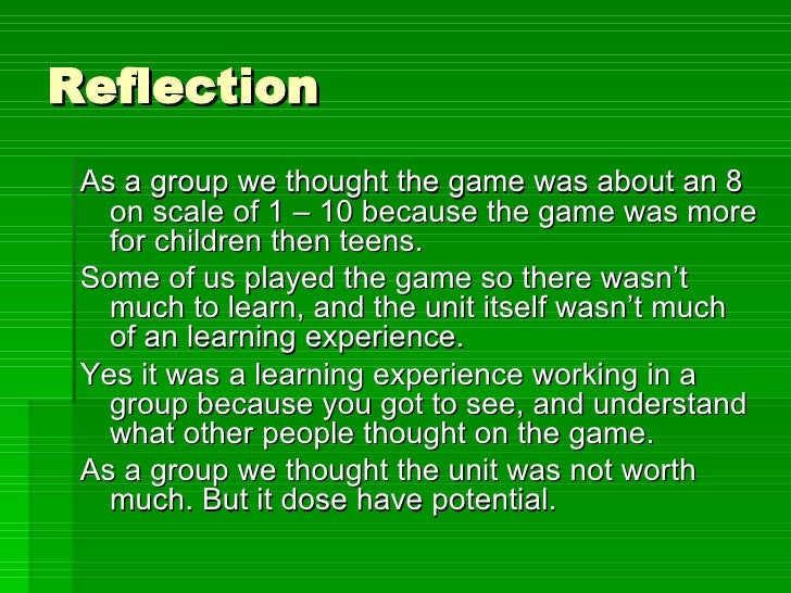 Reflection <ul><li>As a group we thought the game was about an 8 on scale of 1 – 10 because the game was more for children...