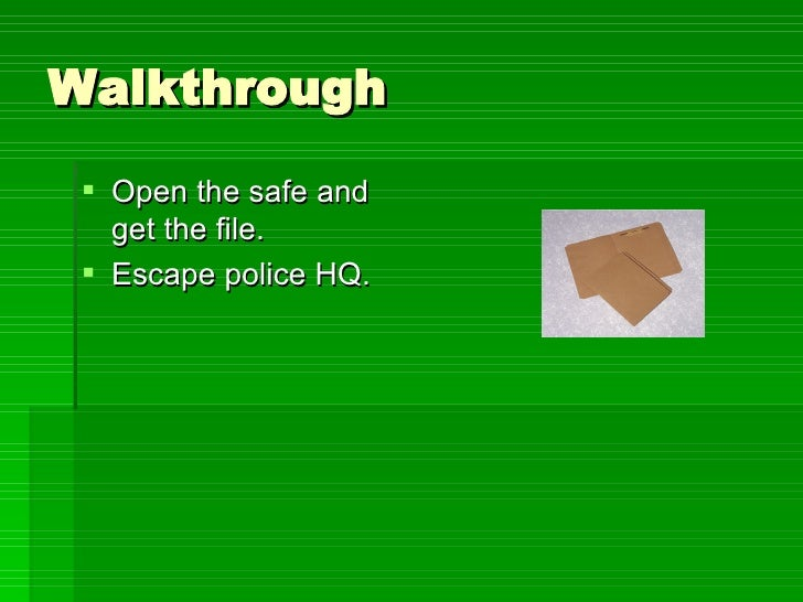 Walkthrough <ul><li>Open the safe and get the file. </li></ul><ul><li>Escape police HQ. </li></ul>