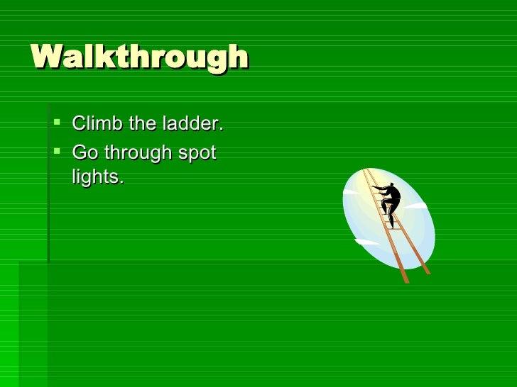Walkthrough <ul><li>Climb the ladder. </li></ul><ul><li>Go through spot lights. </li></ul>