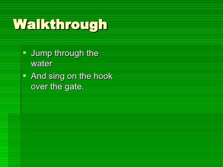 Walkthrough <ul><li>Jump through the water </li></ul><ul><li>And sing on the hook over the gate. </li></ul>