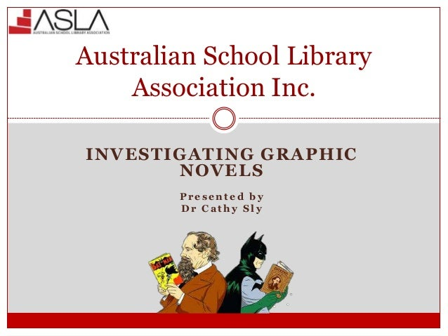 INVESTIGATING GRAPHIC NOVELS P r e s e n t e d b y D r C a t h y S l y Australian School Library Association Inc.