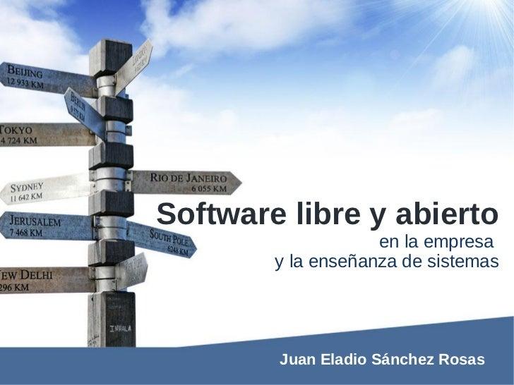 Software libre y abierto                    en la empresa        y la enseñanza de sistemas        Juan Eladio Sánchez Rosas