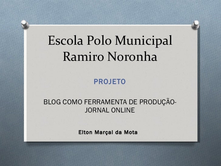 Escola Polo Municipal Ramiro Noronha PROJETO BLOG COMO FERRAMENTA DE PRODUÇÃO-JORNAL ONLINE Elton Marçal da Mota