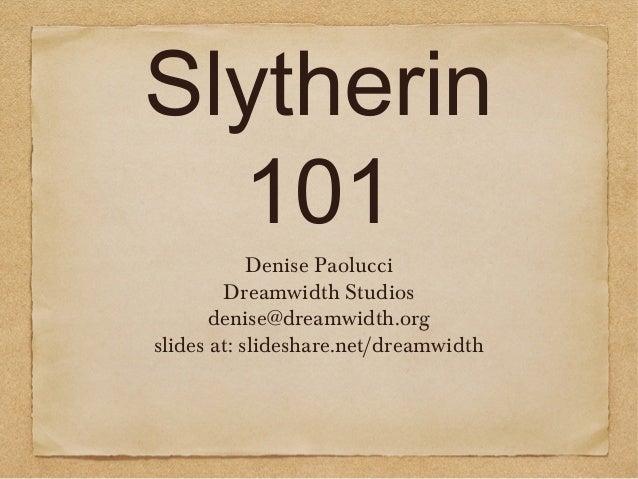 Slytherin 101 Denise Paolucci Dreamwidth Studios denise@dreamwidth.org slides at: slideshare.net/dreamwidth