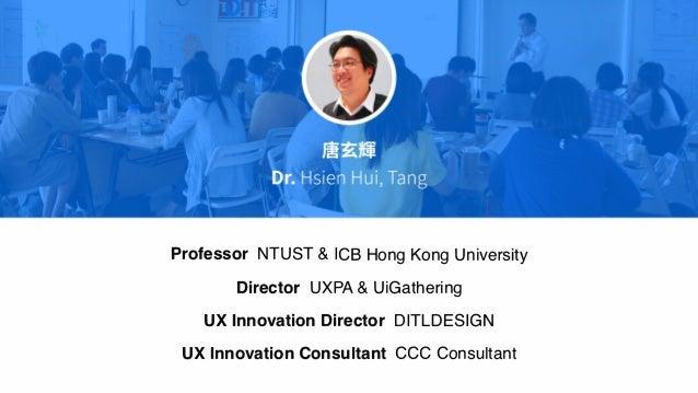Professor NTUST & ICB Hong Kong University Director UXPA & UiGathering UX Innovation Director! DITLDESIGN UX lnnovation1 C...