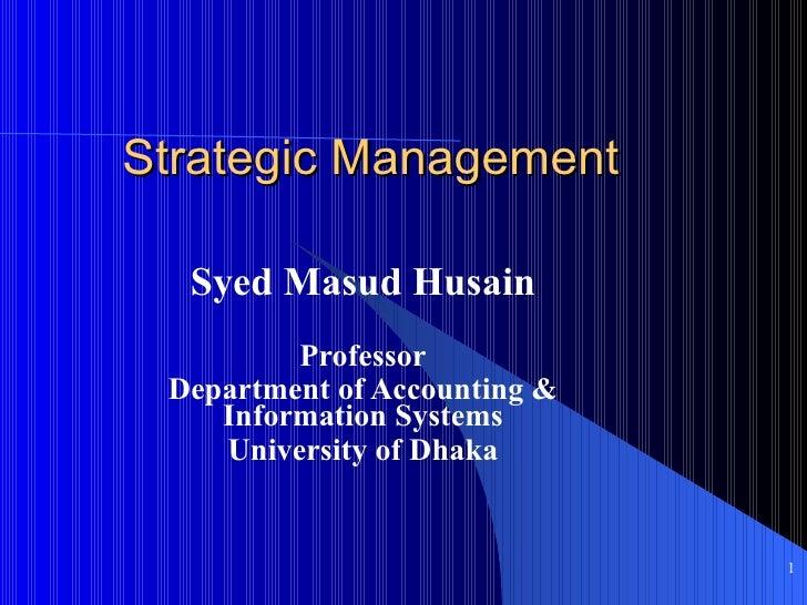 Strategic Management  Syed Masud Husain         Professor Department of Accounting &    Information Systems    University ...