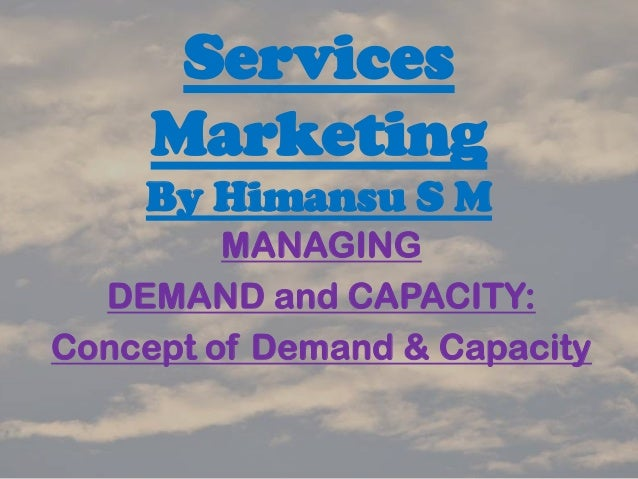Services Marketing By Himansu S M MANAGING DEMAND and CAPACITY: Concept of Demand & Capacity