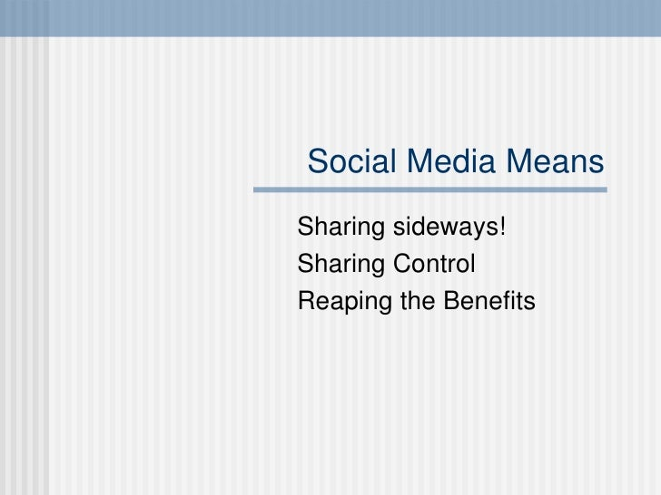 Social Media Means Sharing sideways! Sharing Control Reaping the Benefits