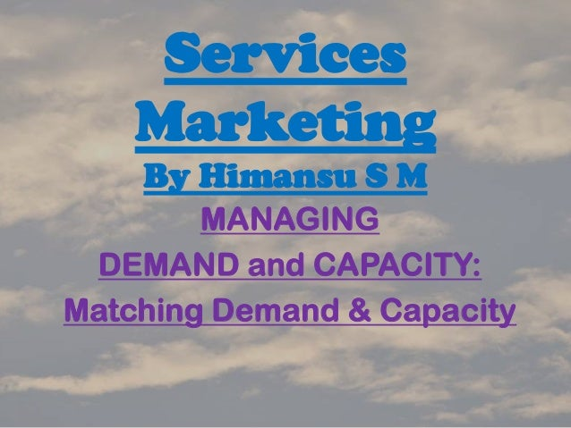Services Marketing By Himansu S M MANAGING DEMAND and CAPACITY: Matching Demand & Capacity