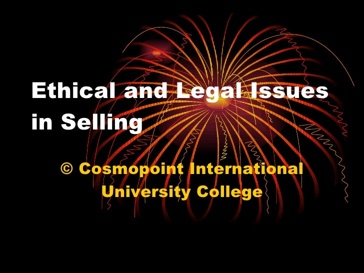 Ethical and Legal Issues in Selling  © Cosmopoint International University College
