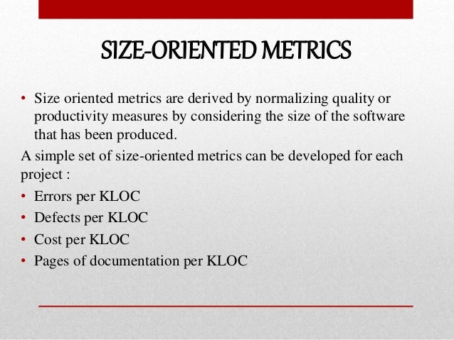 SIZE-ORIENTED METRICS • Size oriented metrics are derived by normalizing quality or productivity measures by considering t...