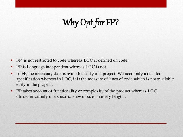 Why Opt for FP? • FP is not restricted to code whereas LOC is defined on code. • FP is Language independent whereas LOC is...