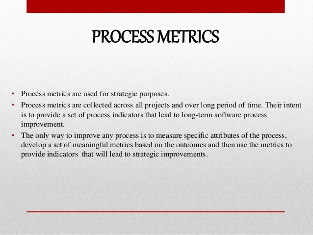 PROCESS METRICS • Process metrics are used for strategic purposes. • Process metrics are collected across all projects and...