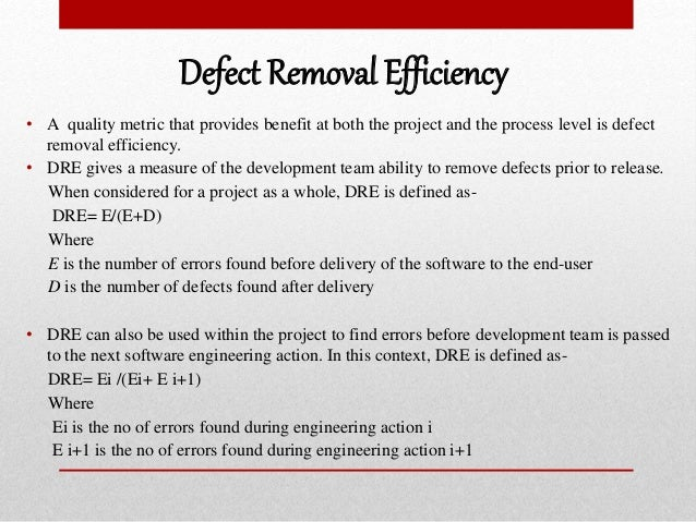 Defect Removal Efficiency • A quality metric that provides benefit at both the project and the process level is defect rem...