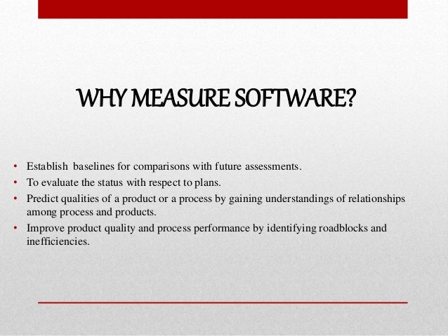 WHY MEASURE SOFTWARE? • Establish baselines for comparisons with future assessments. • To evaluate the status with respect...