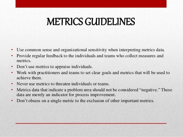METRICS GUIDELINES • Use common sense and organizational sensitivity when interpreting metrics data. • Provide regular fee...