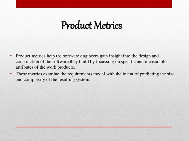 Product Metrics • Product metrics help the software engineers gain insight into the design and construction of the softwar...