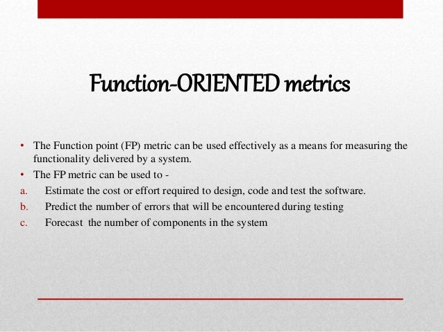 Function-ORIENTED metrics • The Function point (FP) metric can be used effectively as a means for measuring the functional...
