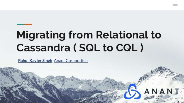Migrating from Relational to Cassandra ( SQL to CQL ) Rahul Xavier Singh Anant Corporation