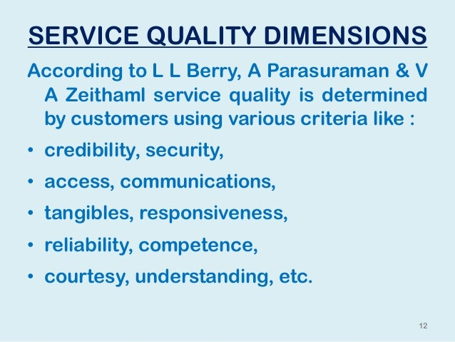 """dimension of service quality The dimension of reliability is largely concerned with the service outcomecustomers view reliability as the service """"core"""", and they tend to have higher expectations for it tangibles, responsiveness, assurance, and empathy are more concerned with the service process."""
