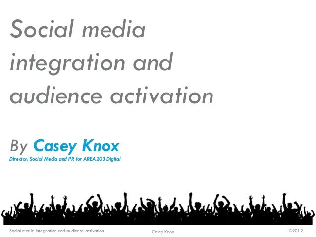Social media integration and audience activation By Casey Knox Director, Social Media and PR for AREA203 Digital Social me...