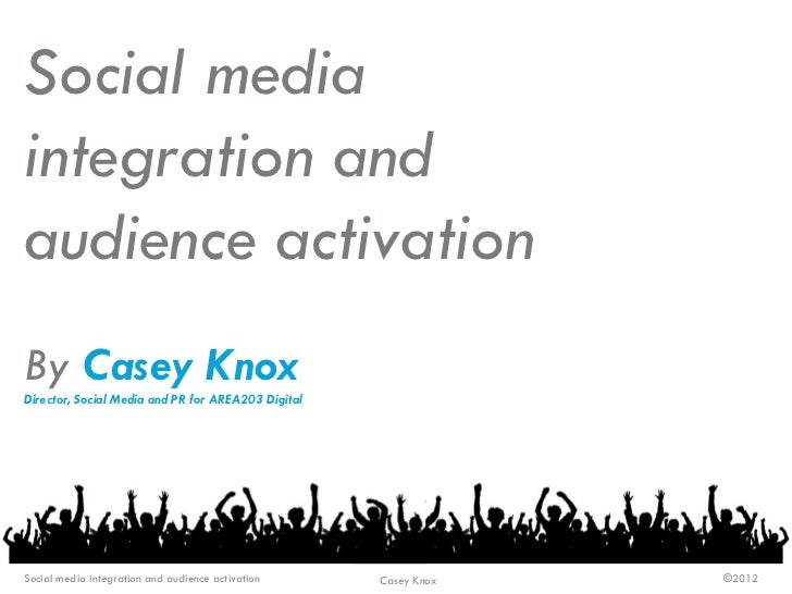 Social mediaintegration andaudience activationBy Casey KnoxDirector, Social Media and PR for AREA203 DigitalSocial media i...