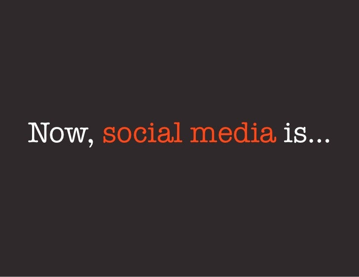 Now, social media is…
