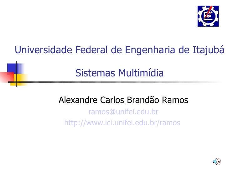 Universidade Federal de Engenharia de Itajubá Sistemas Multimídia Alexandre Carlos Brandão Ramos [email_address] http://ww...