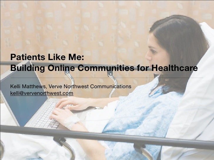 Patients Like Me: Building Online Communities for Healthcare Kelli Matthews, Verve Northwest Communications kelli@vervenor...