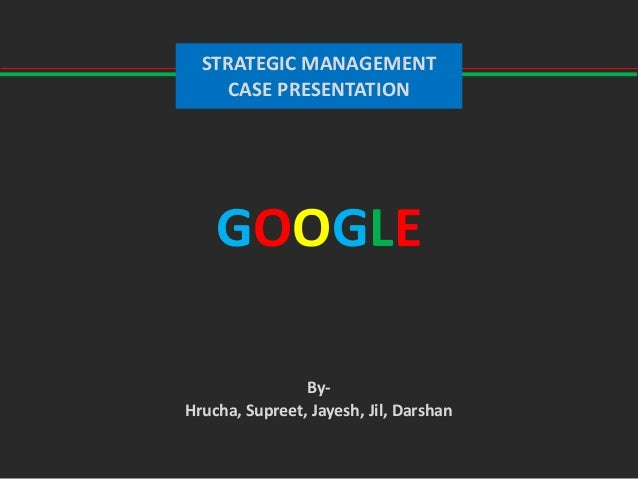 By- Hrucha, Supreet, Jayesh, Jil, Darshan STRATEGIC MANAGEMENT CASE PRESENTATION GOOGLE