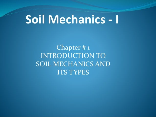 Soil Mechanics - I Chapter # 1 INTRODUCTION TO SOIL MECHANICS AND ITS TYPES