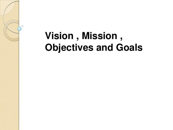 Vision , Mission , Objectives and Goals<br />