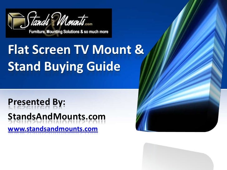 Flat Screen TV Mount & Stand Buying Guide<br />Presented By:<br />StandsAndMounts.com<br />www.standsandmounts.com<br />