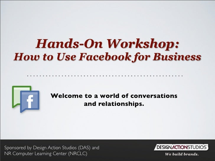 Hands-On Workshop:     How to Use Facebook for Business                        Welcome to a world of conversations        ...