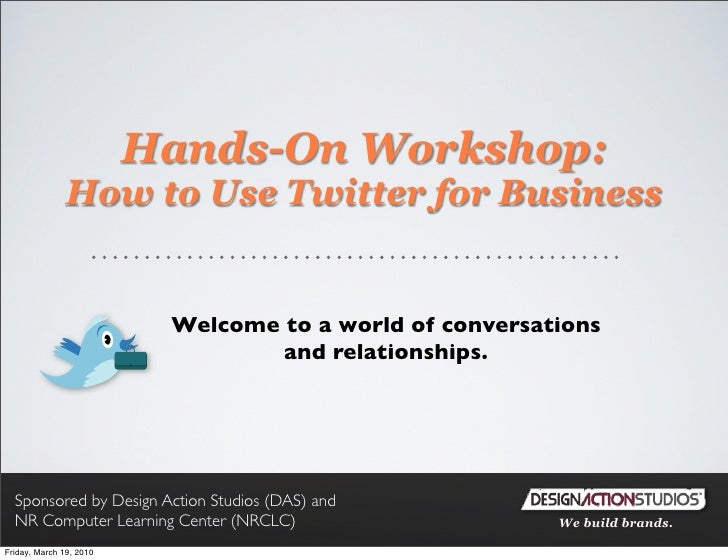 Hands-On Workshop:                How to Use Twitter for Business                             Welcome to a world of conver...