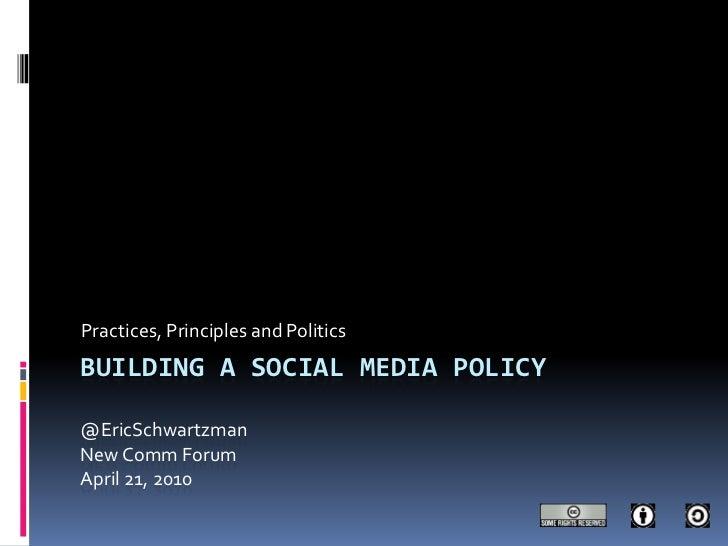 Building a social media policy@EricSchwartzmanNew Comm ForumApril 21, 2010<br />Practices, Principles and Politics<br />
