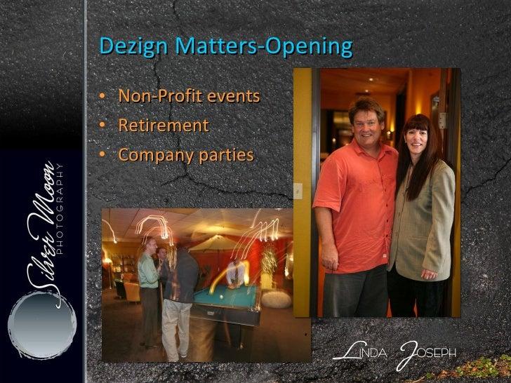 <ul><li>Non-Profit events </li></ul><ul><li>Retirement  </li></ul><ul><li>Company parties </li></ul>Dezign Matters-Opening