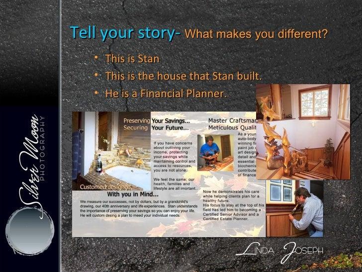 <ul><ul><li>Tell your story-  What makes you different? </li></ul></ul><ul><ul><li>This is Stan </li></ul></ul><ul><ul><li...