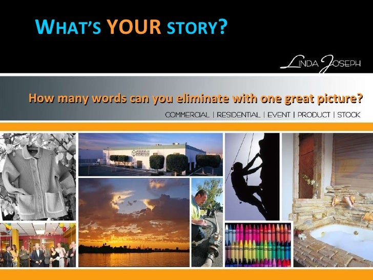 How many words can you eliminate with one great picture? W HAT'S   YOUR   STORY ?