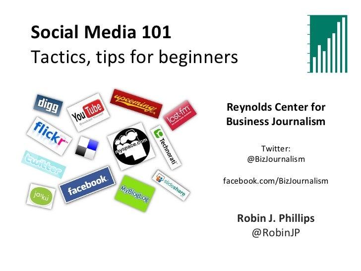Social Media 101 Tactics, tips for beginners Reynolds Center for Business Journalism Twitter: @BizJournalism facebook.com/...