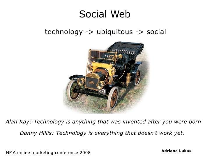Social Web <ul><ul><li>technology -> ubiquitous -> social </li></ul></ul>Alan Kay: Technology is anything that was invente...
