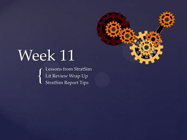 Week 11<br />Lessons from StratSim<br />Lit Review Wrap Up<br />StratSim Report Tips<br />