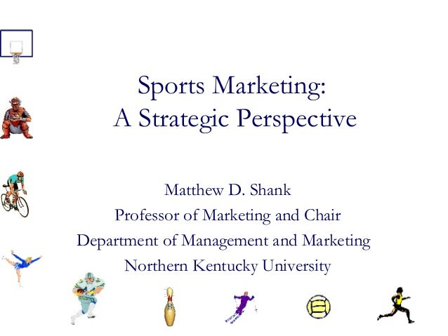 Sports Marketing: A Strategic Perspective Matthew D. Shank Professor of Marketing and Chair Department of Management and M...