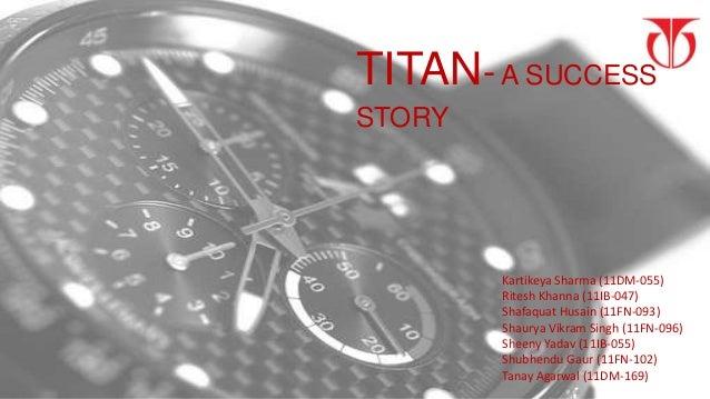 TITAN- A SUCCESSSTORY        Kartikeya Sharma (11DM-055)        Ritesh Khanna (11IB-047)        Shafaquat Husain (11FN-093...